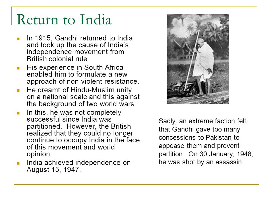 Return to India In 1915, Gandhi returned to India and took up the cause of India's independence movement from British colonial rule.