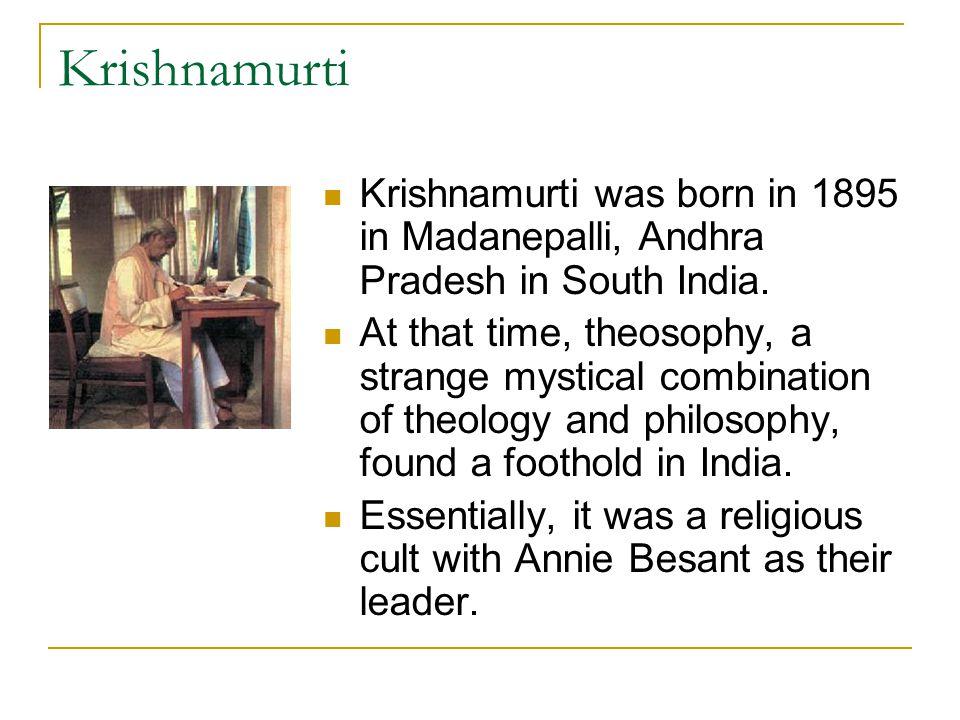 Krishnamurti Krishnamurti was born in 1895 in Madanepalli, Andhra Pradesh in South India.