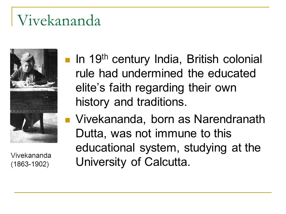 Vivekananda In 19th century India, British colonial rule had undermined the educated elite's faith regarding their own history and traditions.