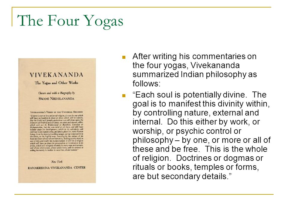 The Four Yogas After writing his commentaries on the four yogas, Vivekananda summarized Indian philosophy as follows: