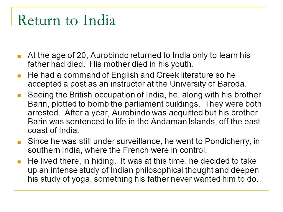 Return to India At the age of 20, Aurobindo returned to India only to learn his father had died. His mother died in his youth.