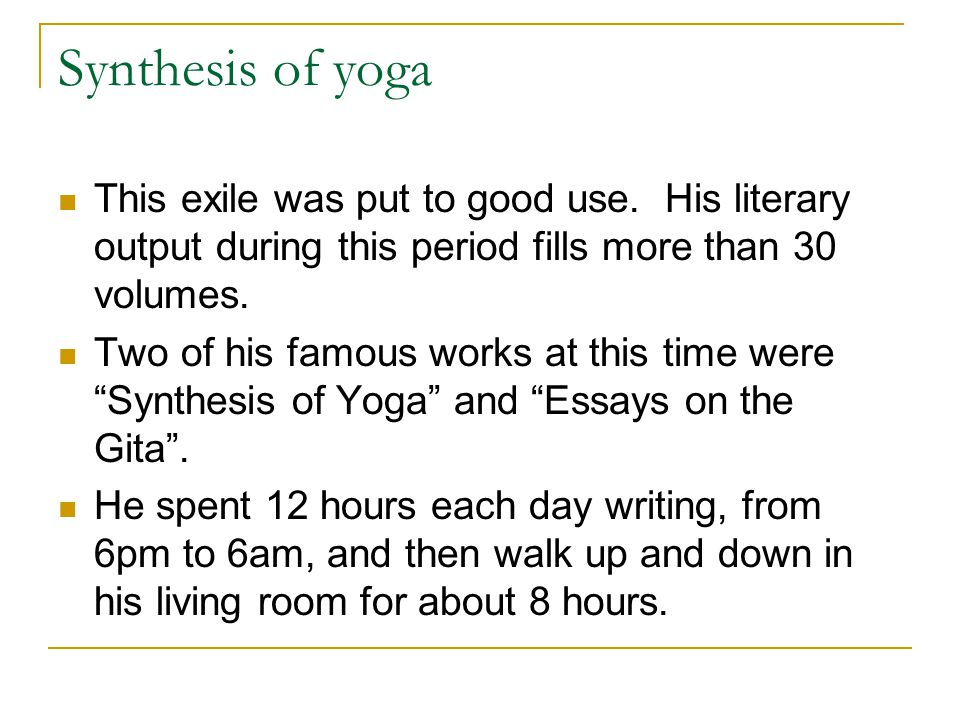 Synthesis of yoga This exile was put to good use. His literary output during this period fills more than 30 volumes.