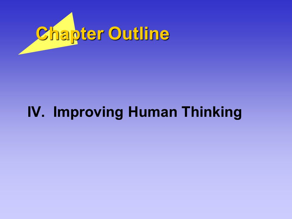 Chapter Outline IV. Improving Human Thinking