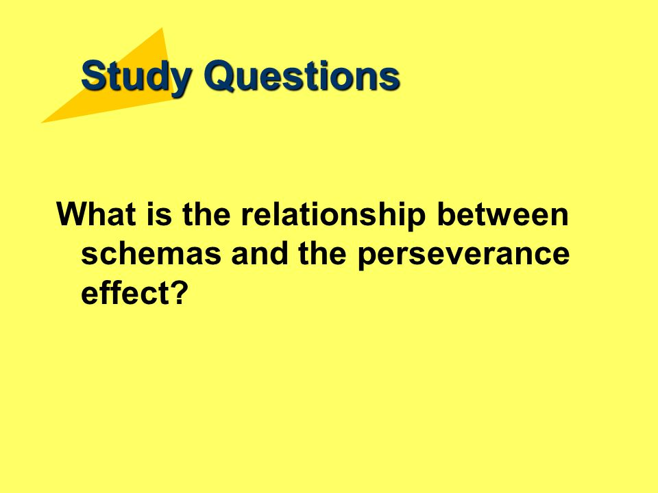 Study Questions What is the relationship between schemas and the perseverance effect