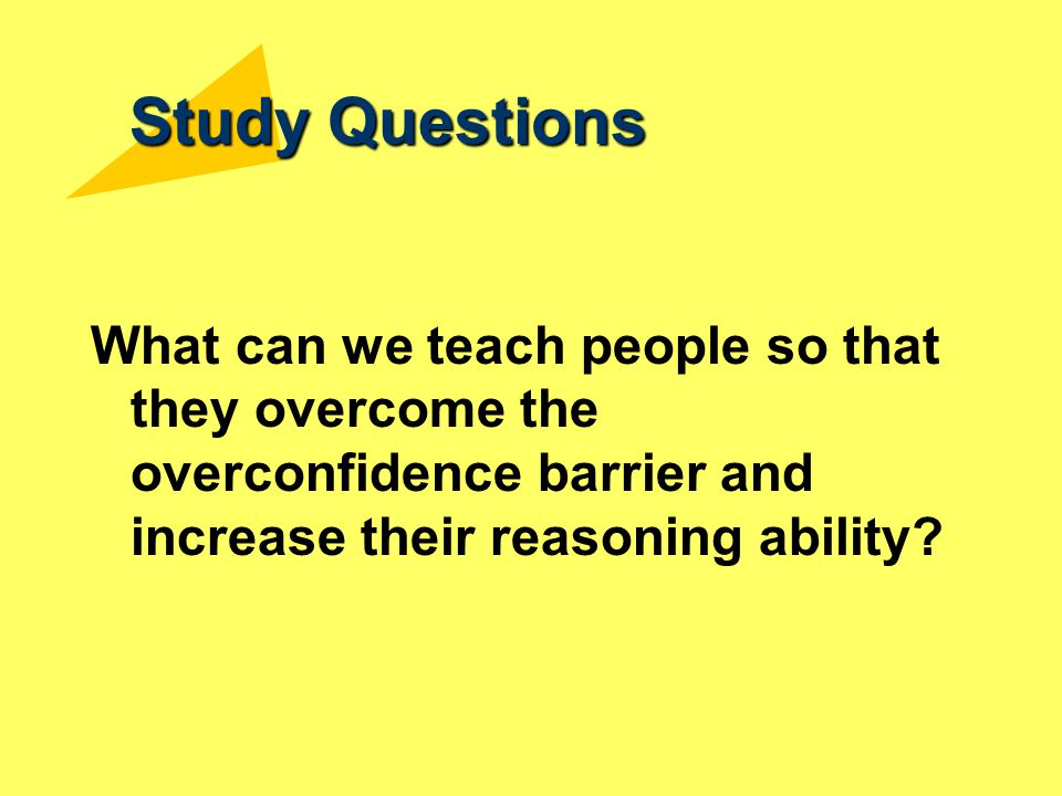 Study Questions What can we teach people so that they overcome the overconfidence barrier and increase their reasoning ability