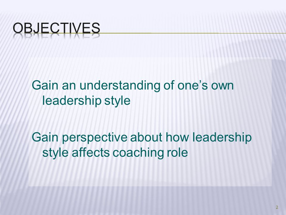 Objectives Gain an understanding of one's own leadership style Gain perspective about how leadership style affects coaching role