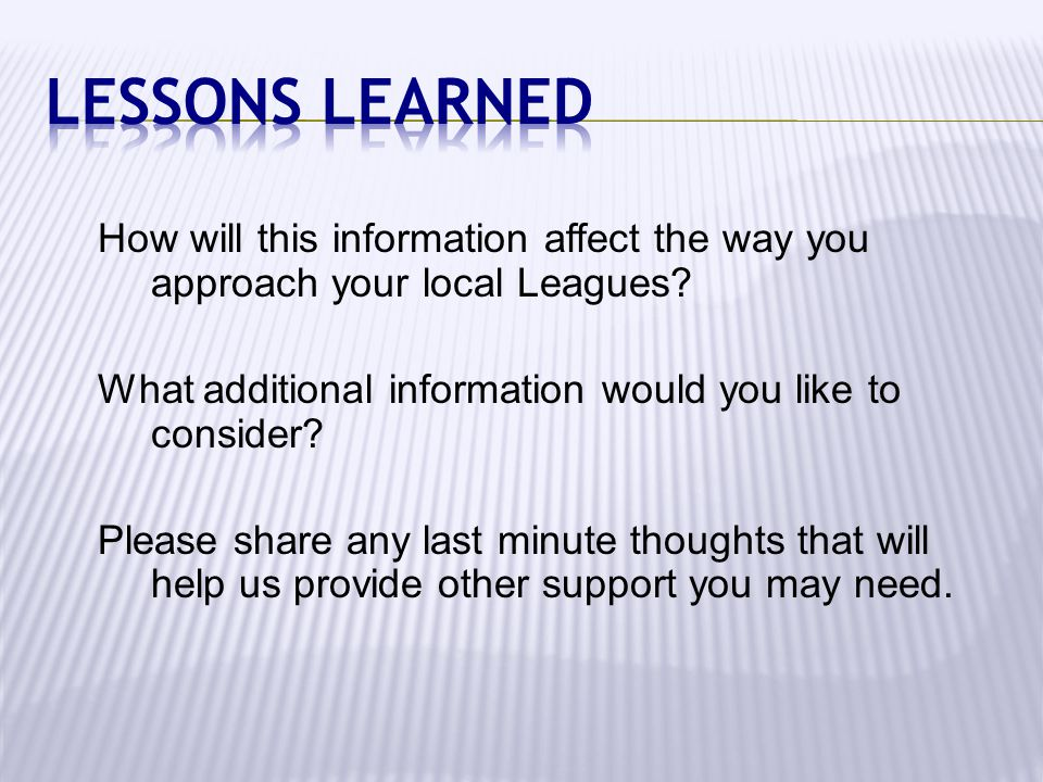 Lessons Learned How will this information affect the way you approach your local Leagues What additional information would you like to consider