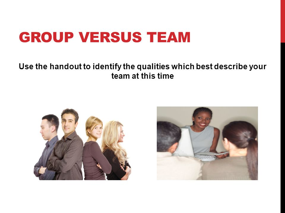 Group versus Team Use the handout to identify the qualities which best describe your team at this time.