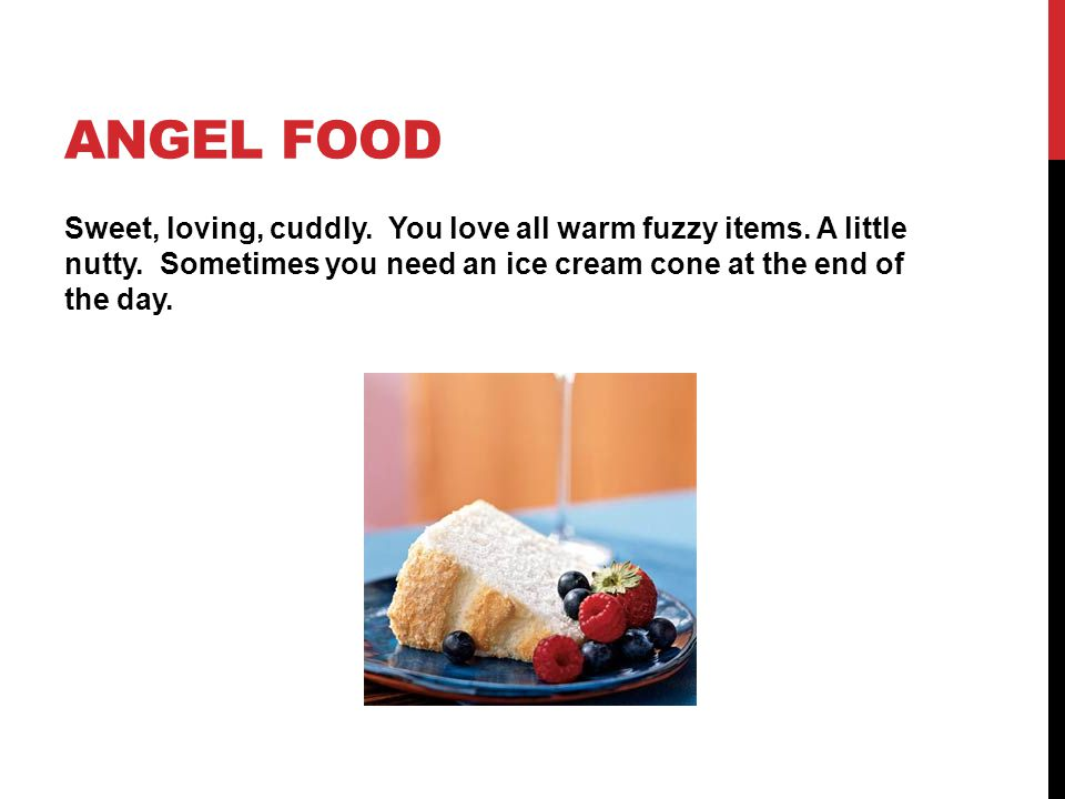 Angel Food Sweet, loving, cuddly. You love all warm fuzzy items.