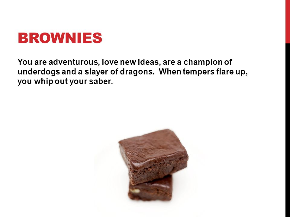 Brownies You are adventurous, love new ideas, are a champion of underdogs and a slayer of dragons.
