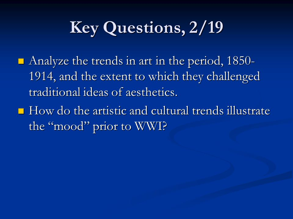 Key Questions, 2/19 Analyze the trends in art in the period, 1850-1914, and the extent to which they challenged traditional ideas of aesthetics.