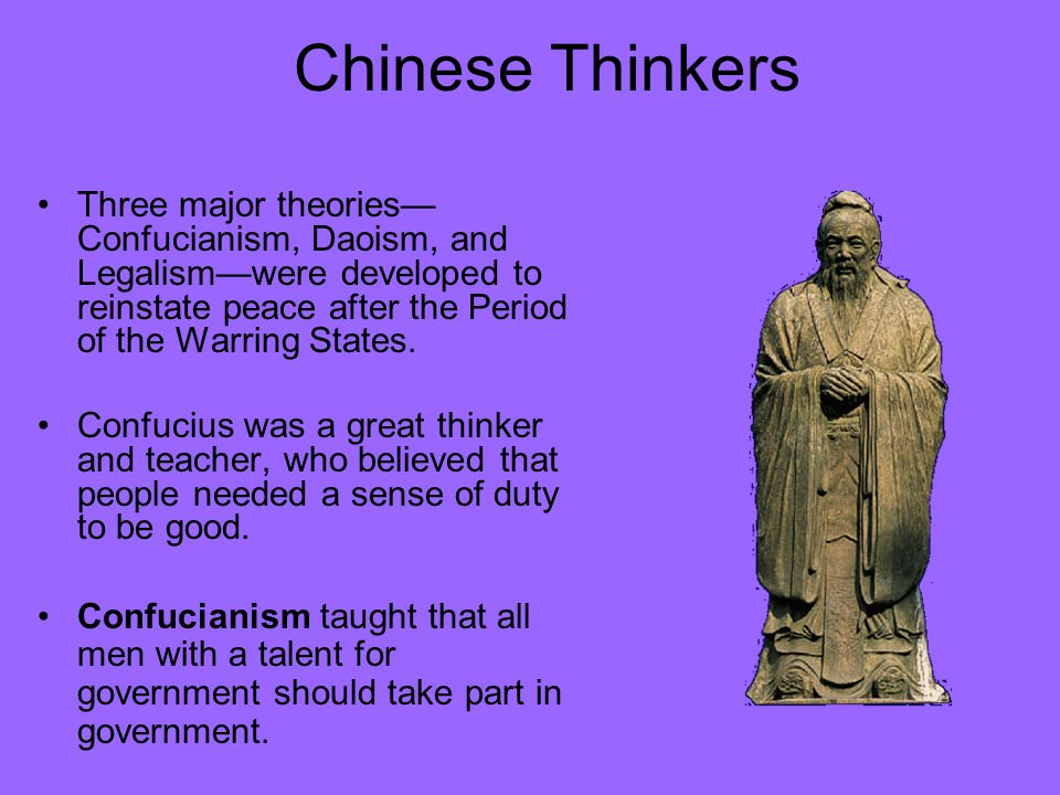 Chinese Thinkers Three major theories—Confucianism, Daoism, and Legalism—were developed to reinstate peace after the Period of the Warring States.