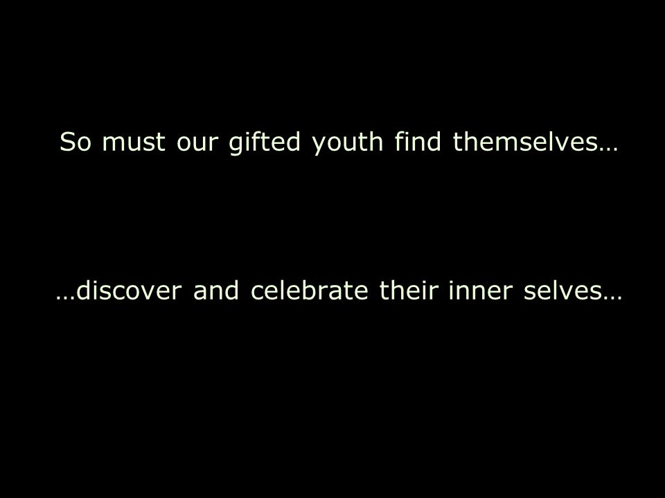 So must our gifted youth find themselves…