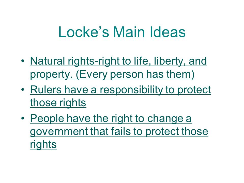 Locke's Main Ideas Natural rights-right to life, liberty, and property. (Every person has them) Rulers have a responsibility to protect those rights.