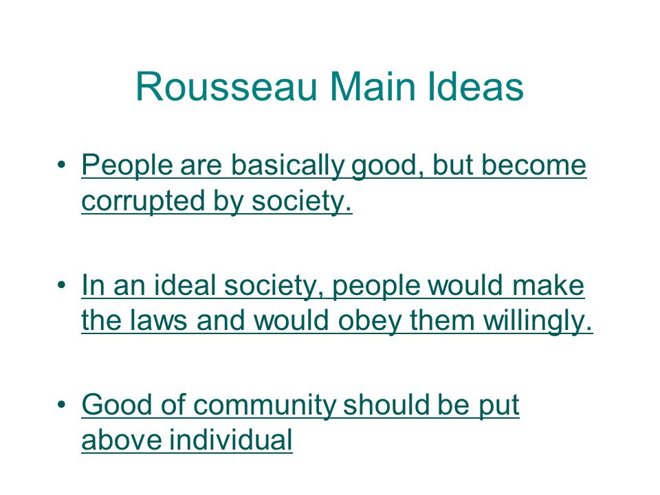 Rousseau Main Ideas People are basically good, but become corrupted by society.