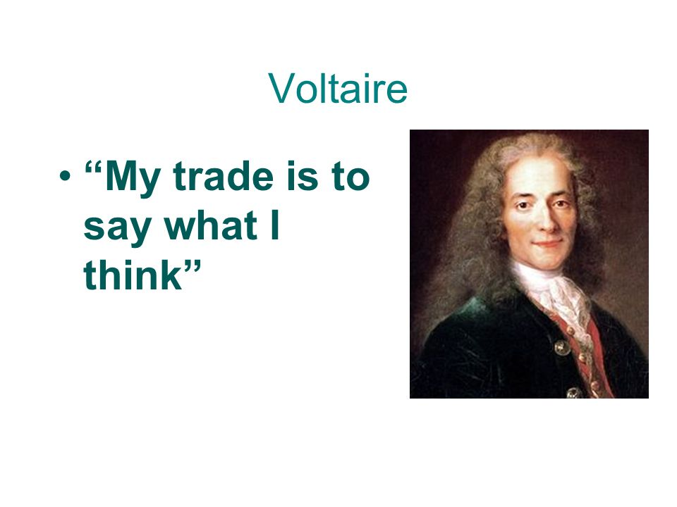 Voltaire My trade is to say what I think