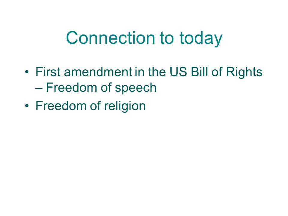 Connection to today First amendment in the US Bill of Rights – Freedom of speech.