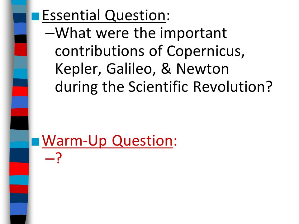 Essential Question: What were the important contributions of Copernicus, Kepler, Galileo, & Newton during the Scientific Revolution
