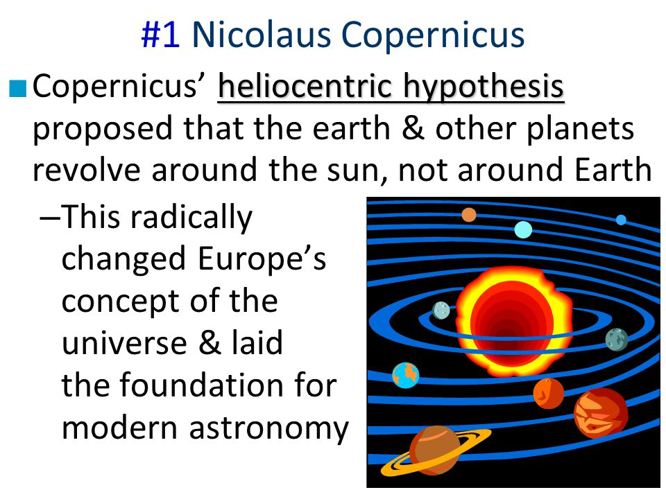 #1 Nicolaus Copernicus Copernicus' heliocentric hypothesis proposed that the earth & other planets revolve around the sun, not around Earth.