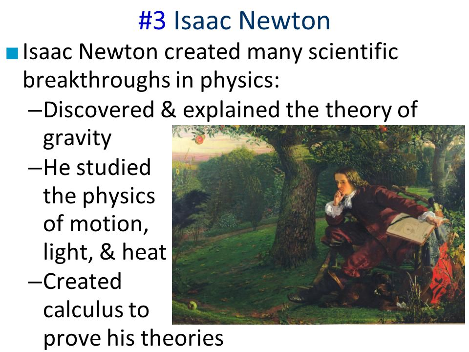 #3 Isaac Newton Isaac Newton created many scientific breakthroughs in physics: Discovered & explained the theory of gravity.