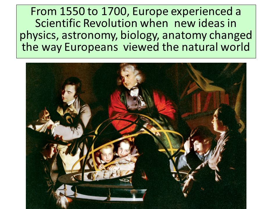 From 1550 to 1700, Europe experienced a Scientific Revolution when new ideas in physics, astronomy, biology, anatomy changed the way Europeans viewed the natural world