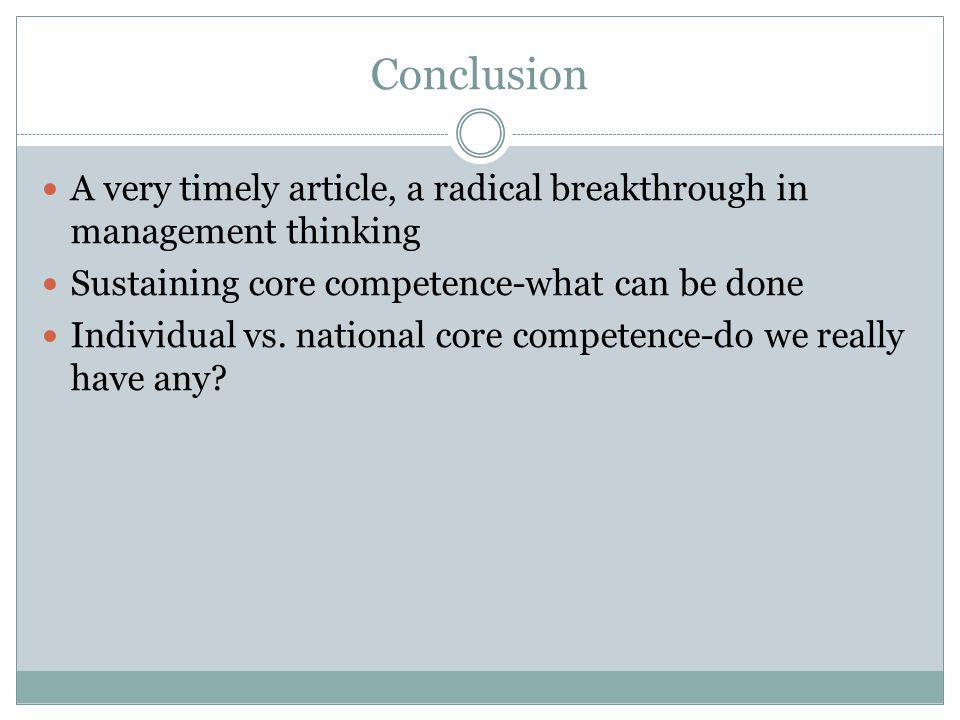 Conclusion A very timely article, a radical breakthrough in management thinking. Sustaining core competence-what can be done.