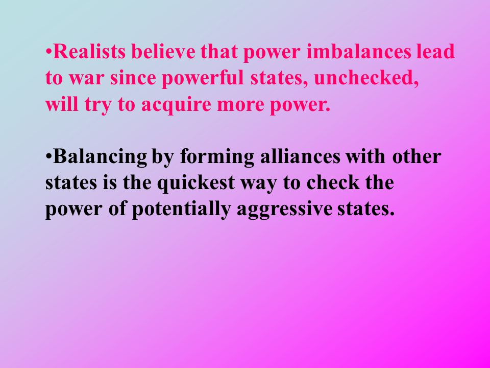 Realists believe that power imbalances lead to war since powerful states, unchecked, will try to acquire more power.