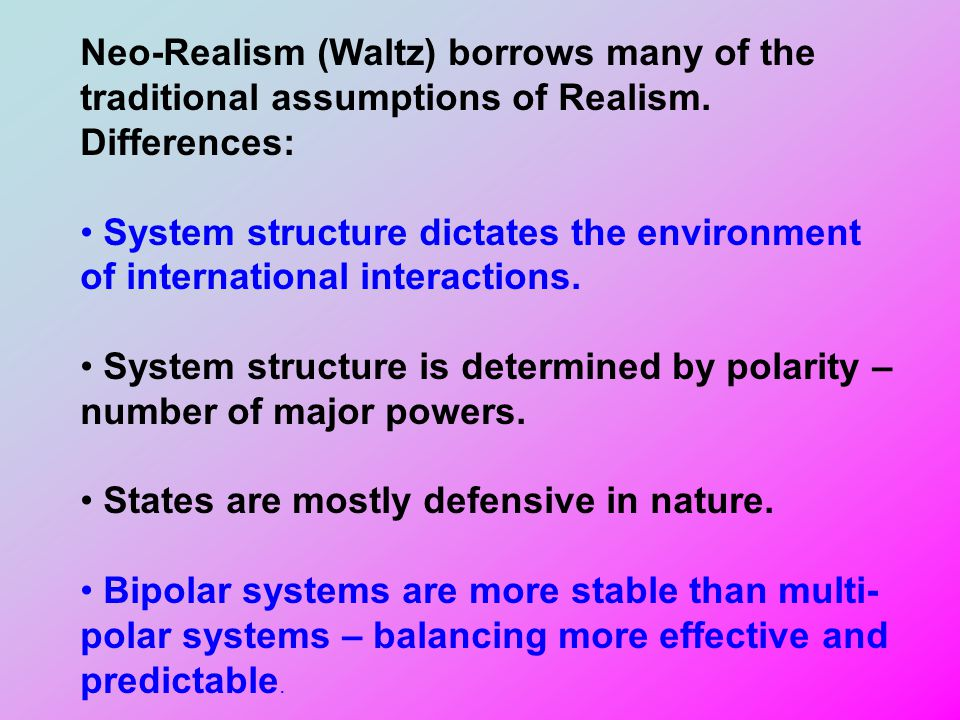 Neo-Realism (Waltz) borrows many of the traditional assumptions of Realism. Differences: