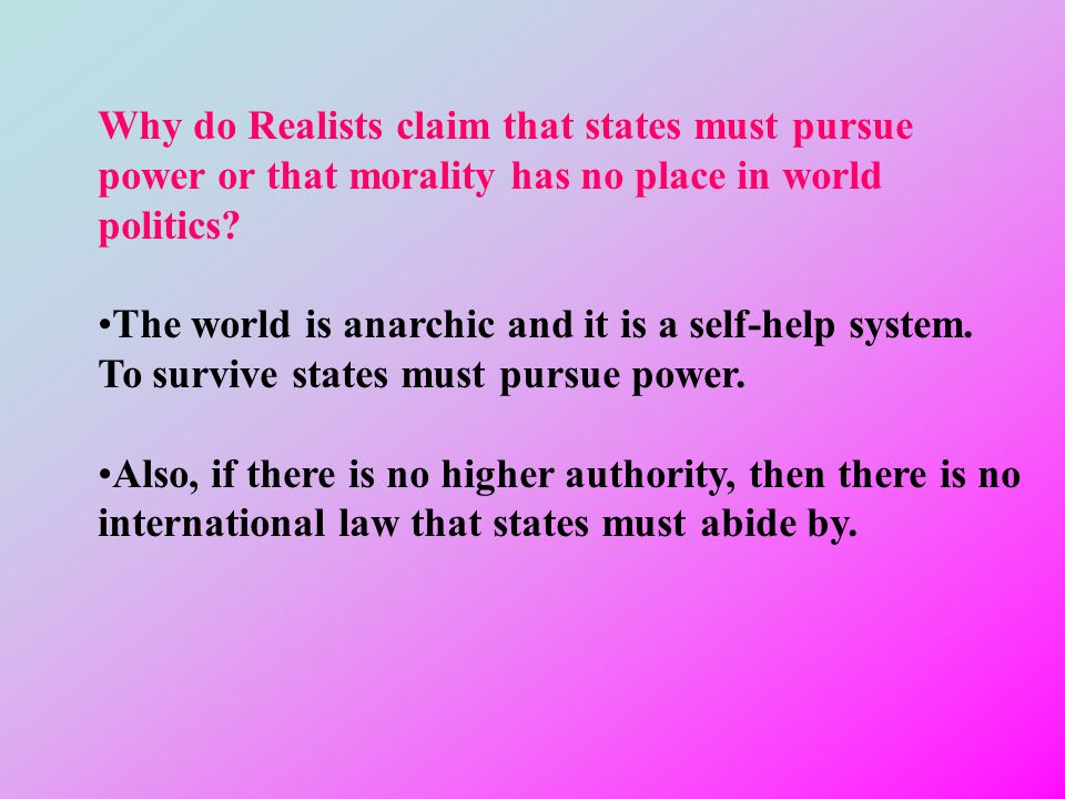 Why do Realists claim that states must pursue power or that morality has no place in world politics