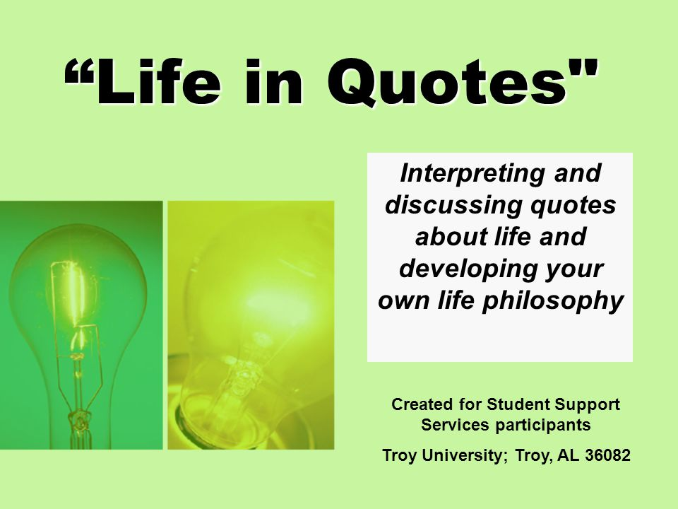 Life in Quotes Interpreting and discussing quotes about life and developing your own life philosophy.