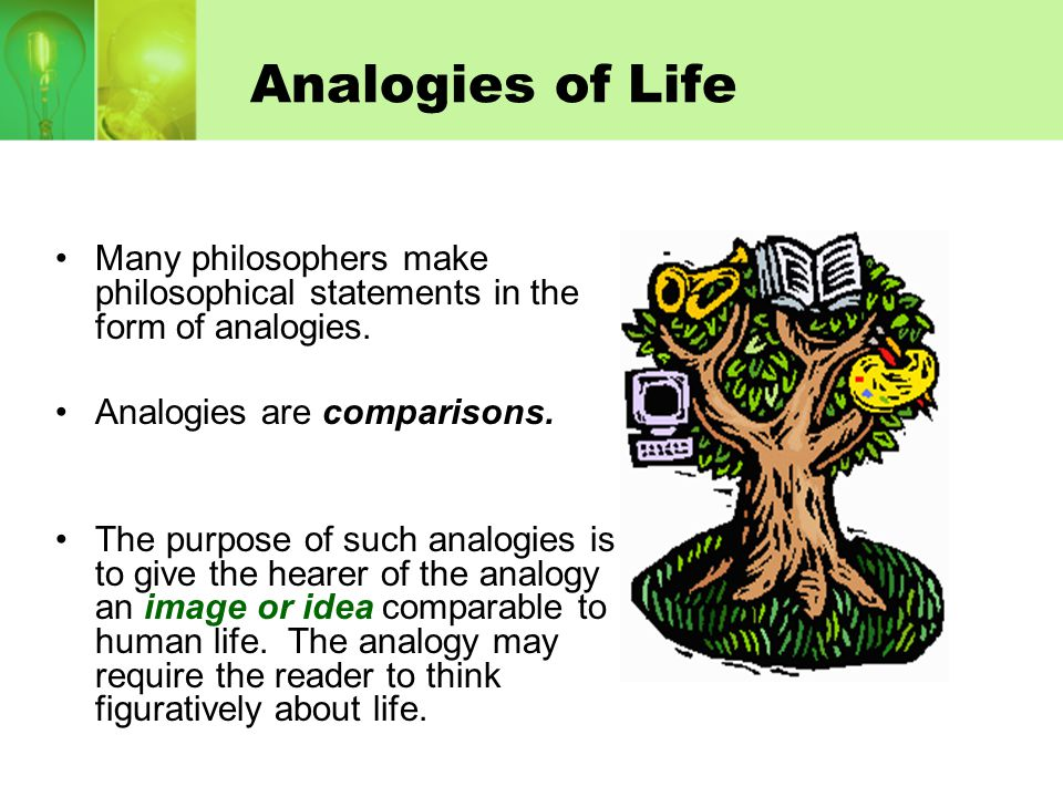 Analogies of Life Many philosophers make philosophical statements in the form of analogies. Analogies are comparisons.