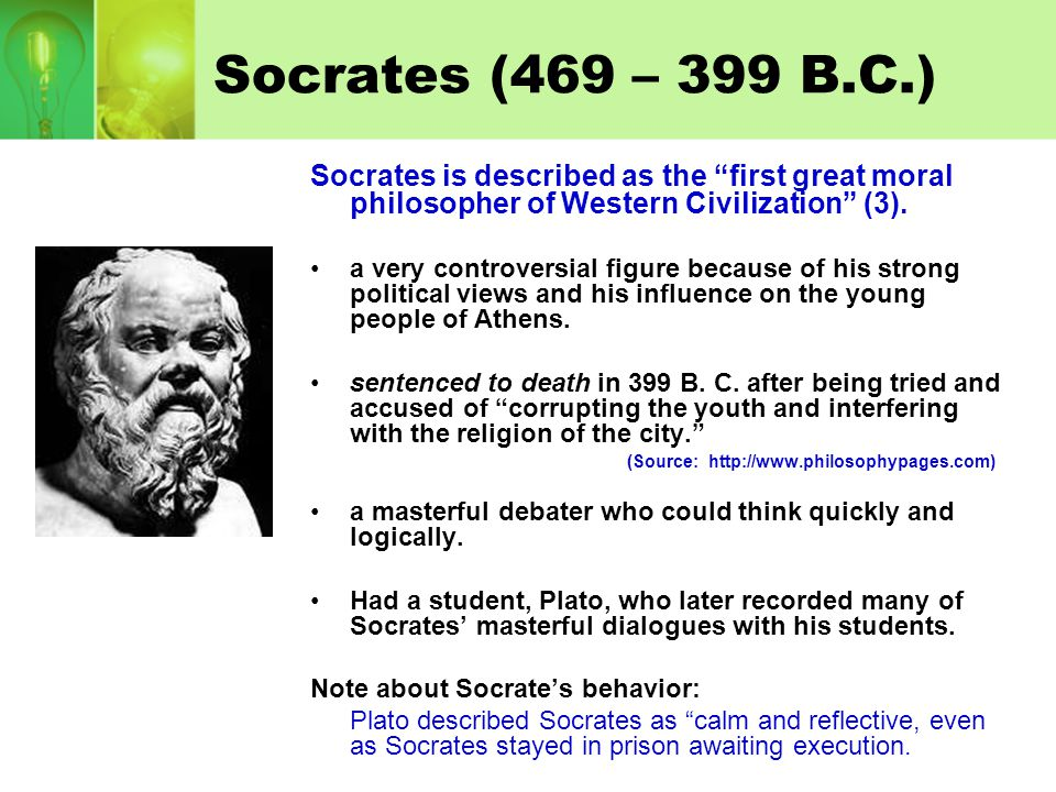 Socrates (469 – 399 B.C.) Socrates is described as the first great moral philosopher of Western Civilization (3).