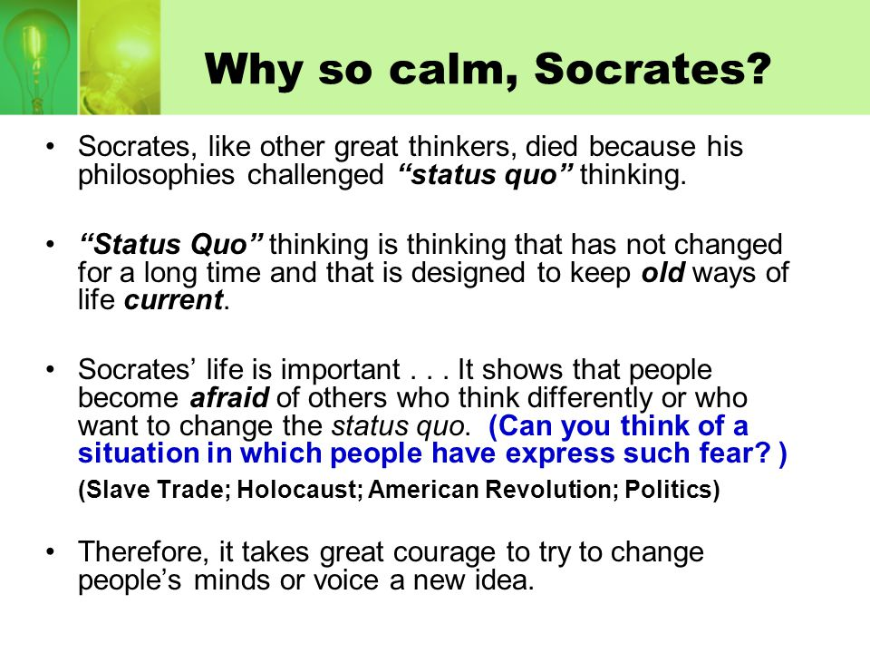 Why so calm, Socrates Socrates, like other great thinkers, died because his philosophies challenged status quo thinking.