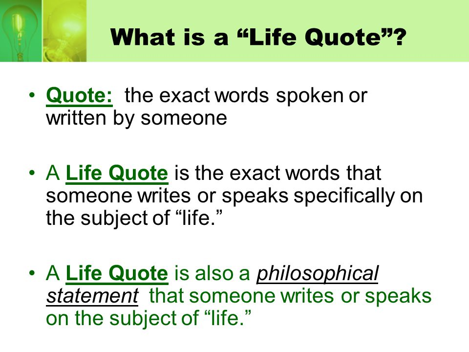 What is a Life Quote Quote: the exact words spoken or written by someone.