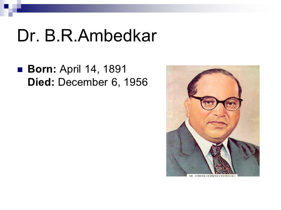 Dr. B.R.Ambedkar Born: April 14, 1891 Died: December 6, 1956