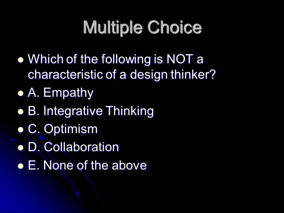 Multiple Choice Which of the following is NOT a characteristic of a design thinker A. Empathy. B. Integrative Thinking.