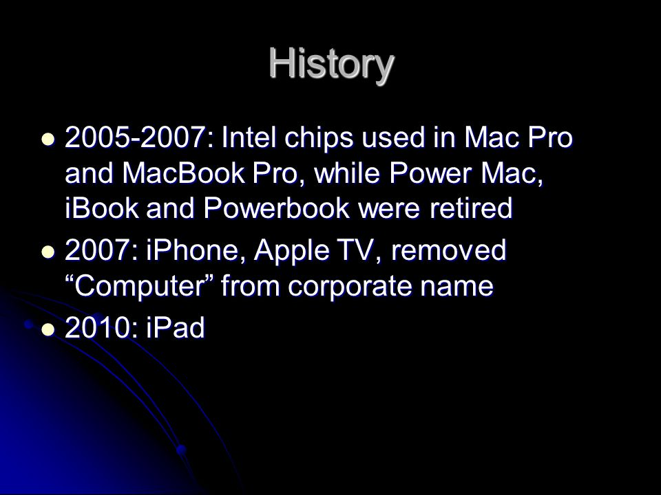 History 2005-2007: Intel chips used in Mac Pro and MacBook Pro, while Power Mac, iBook and Powerbook were retired.