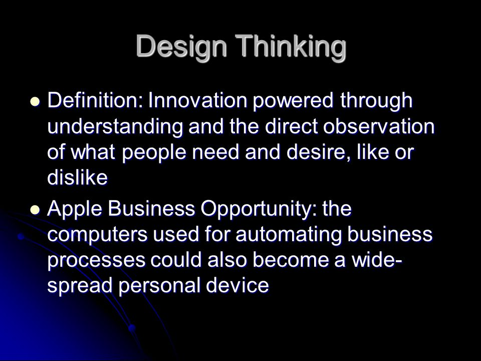 Design Thinking Definition: Innovation powered through understanding and the direct observation of what people need and desire, like or dislike.
