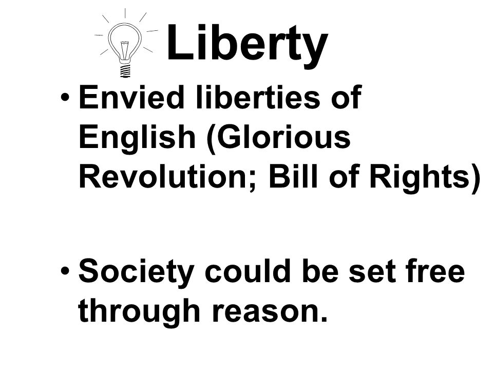 Liberty Envied liberties of English (Glorious Revolution; Bill of Rights) Society could be set free through reason.
