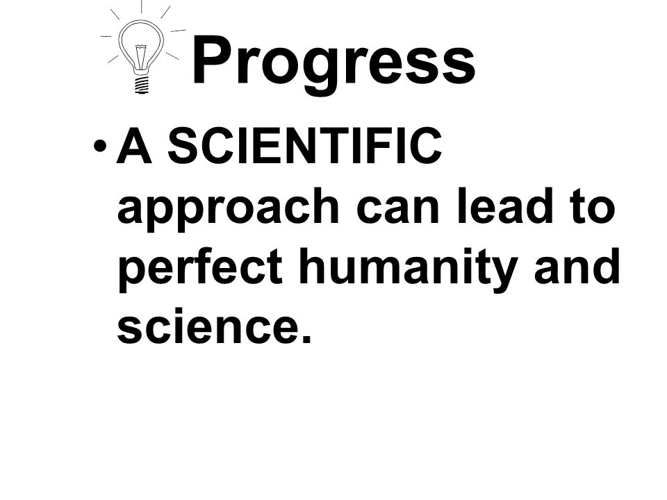 Progress A SCIENTIFIC approach can lead to perfect humanity and science.