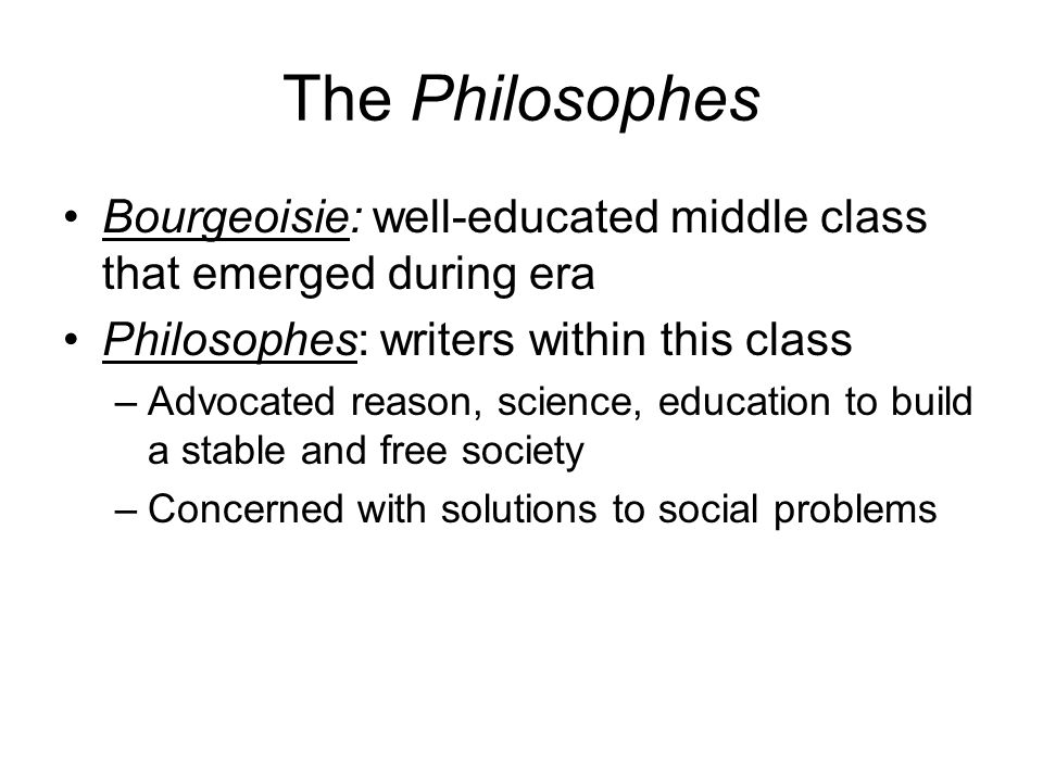 The Philosophes Bourgeoisie: well-educated middle class that emerged during era. Philosophes: writers within this class.