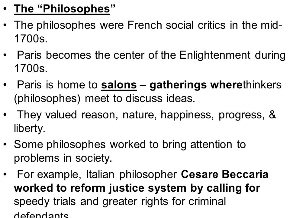 The Philosophes The philosophes were French social critics in the mid-1700s. Paris becomes the center of the Enlightenment during 1700s.