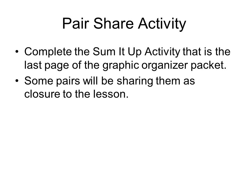 Pair Share Activity Complete the Sum It Up Activity that is the last page of the graphic organizer packet.