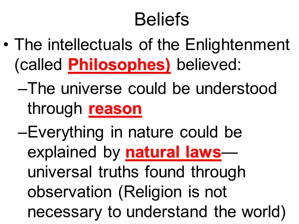 Beliefs The intellectuals of the Enlightenment (called Philosophes) believed: The universe could be understood through reason.