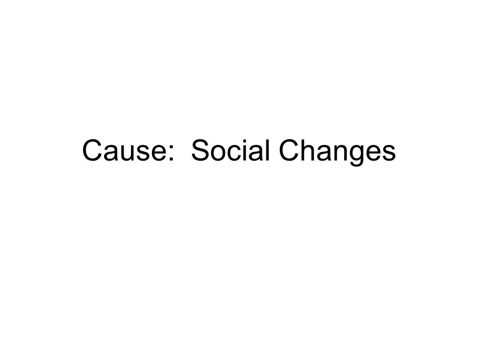 Cause: Social Changes