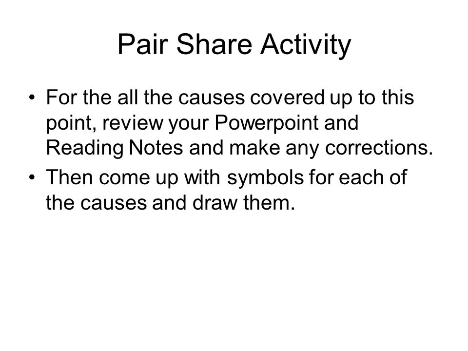 Pair Share Activity For the all the causes covered up to this point, review your Powerpoint and Reading Notes and make any corrections.