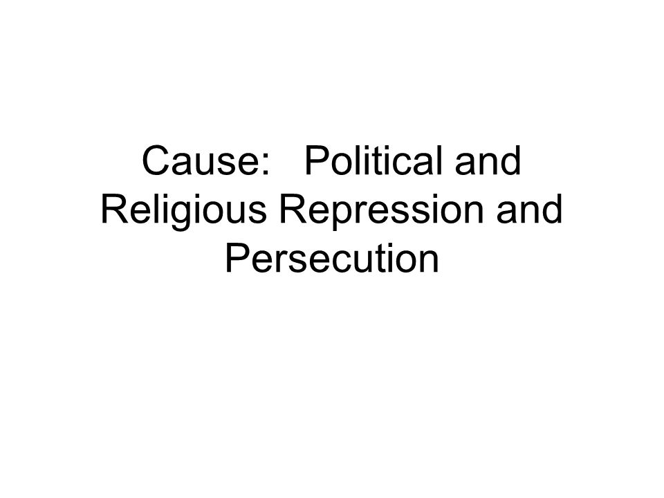 Cause: Political and Religious Repression and Persecution