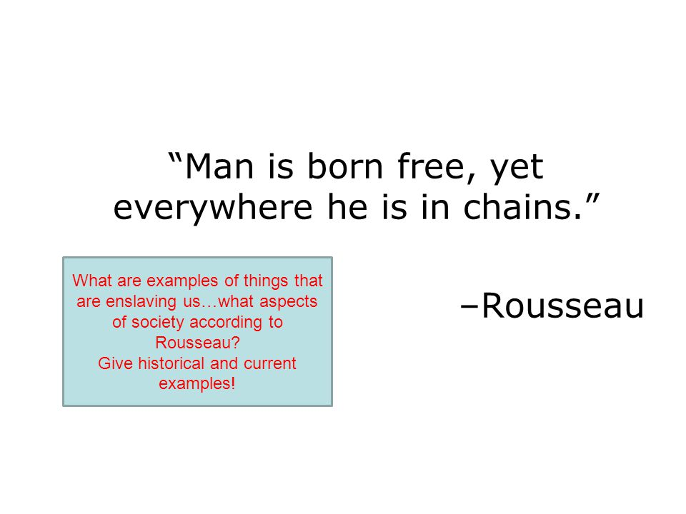 Man is born free, yet everywhere he is in chains.