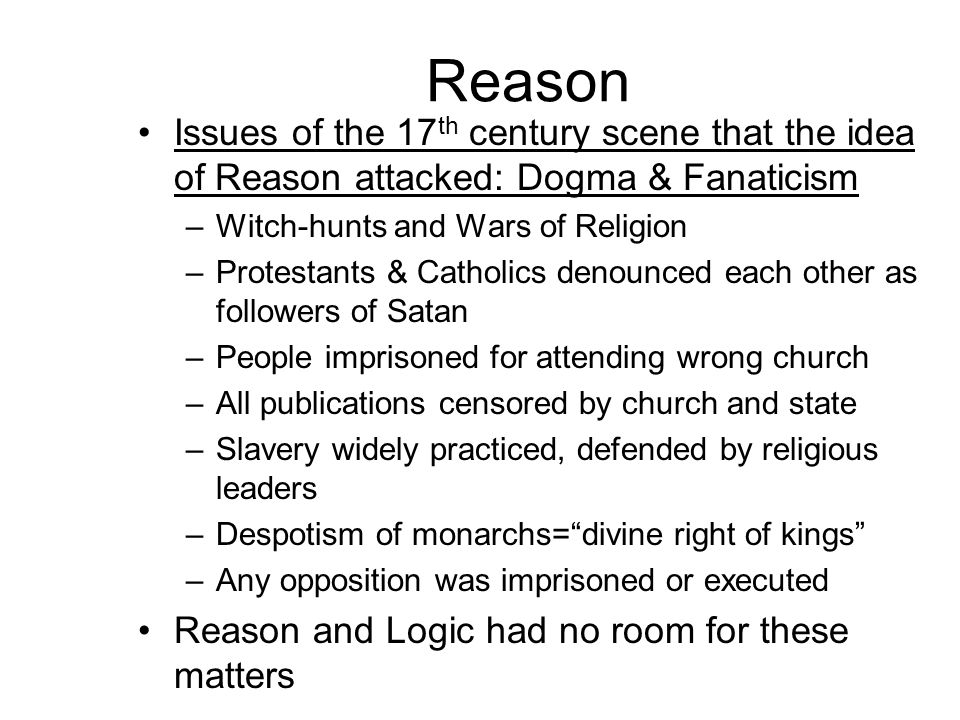 Reason Issues of the 17th century scene that the idea of Reason attacked: Dogma & Fanaticism. Witch-hunts and Wars of Religion.