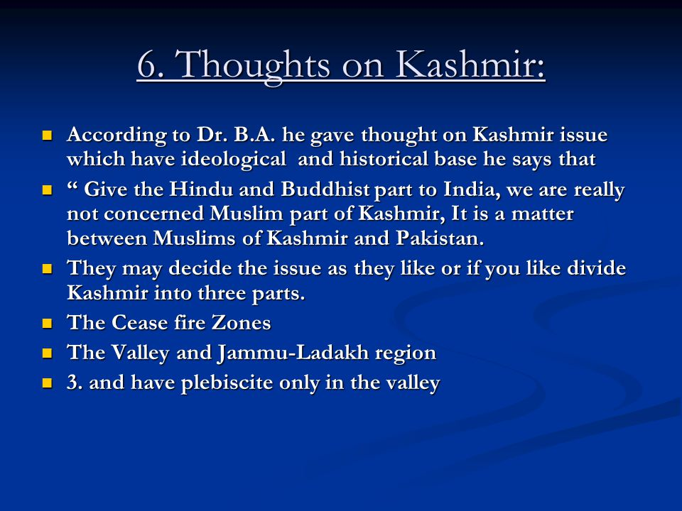 6. Thoughts on Kashmir: According to Dr. B.A. he gave thought on Kashmir issue which have ideological and historical base he says that.